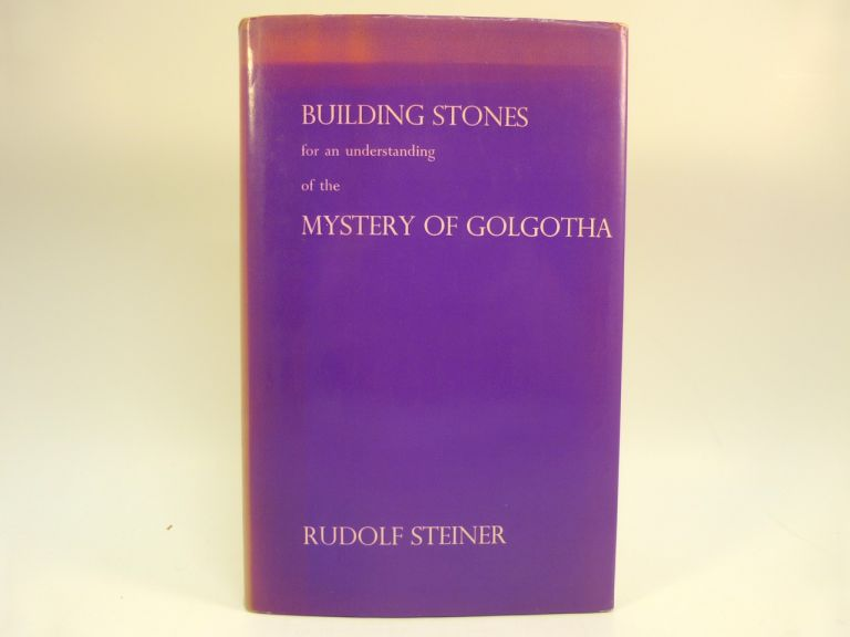 BUILDING STONES FOR AN UNDERSTANDING OF THE MYSTERY OF GOLGOTHA : TEN LECTURES GIVEN IN BERLIN FROM 27TH MARCH TO 8TH MAY, 1917. Rudolf Steiner, A H. Parker.