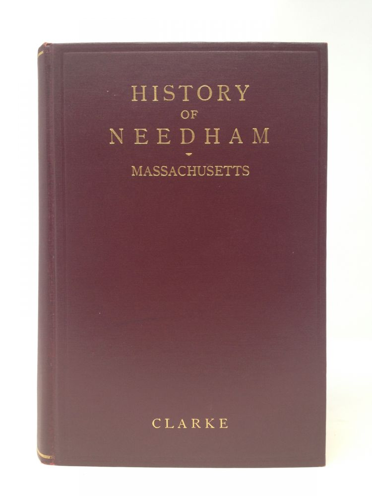 HISTORY OF NEEDHAM, MASSACHUSETTS 1711-1911; Including West Needham, Now The Town Of Wellesley. George Kuhn Clarke.