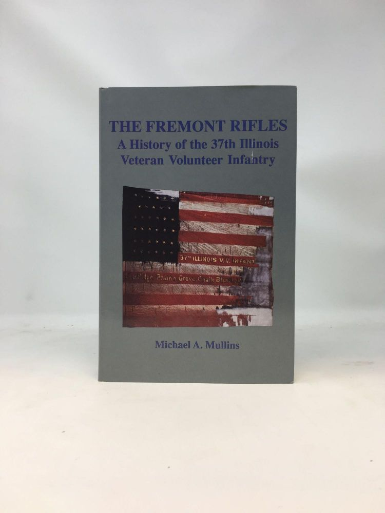 THE FREMONT RIFLES : A HISTORY OF THE 37TH ILLINOIS VETERAN VOLUNTEER INFANTRY (SIGNED). Michael A. Mullins.