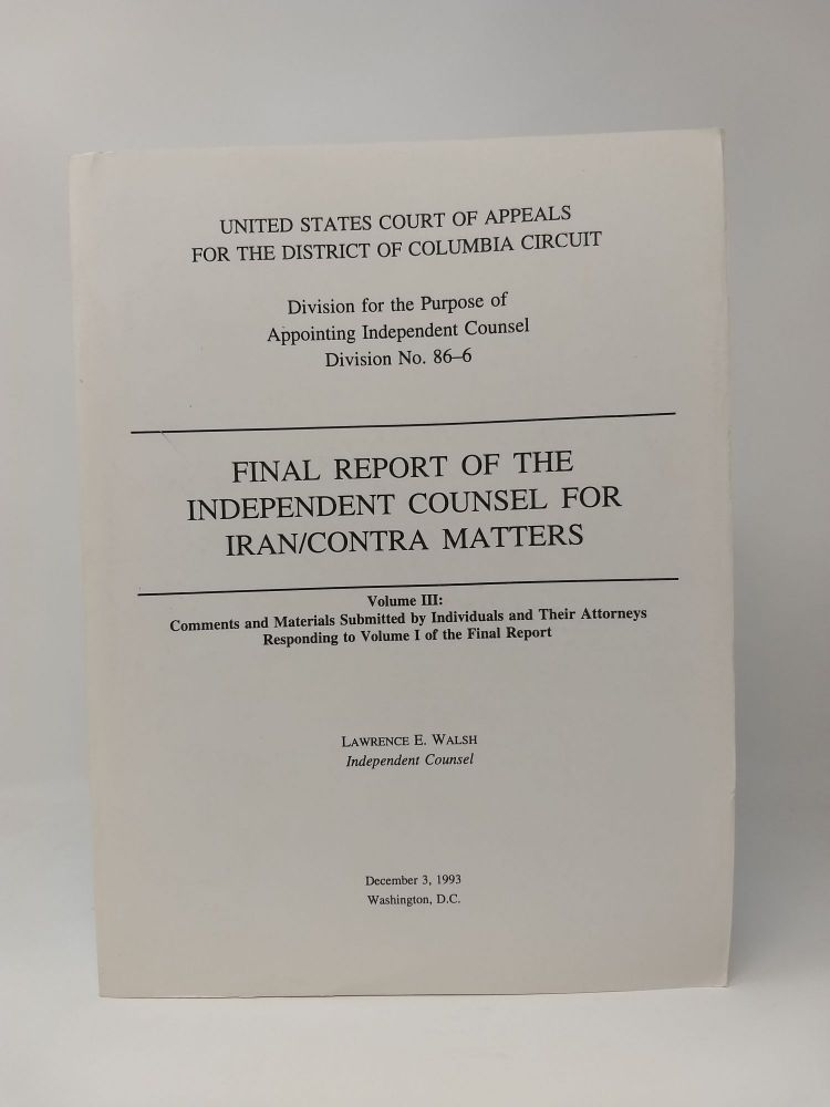 FINAL REPORT OF THE INDEPENDENT COUNSEL FOR IRAN/CONTRA MATTERS: VOLUME III: COMMENTS AND MATERIALS SUBMITTED BY INDIVIDUALS AND THEIR ATTORNEYS RESPONDING TO VOLUME I OF THE FINAL REPORT. Lawrence E. Walsh, Independent Counsel.