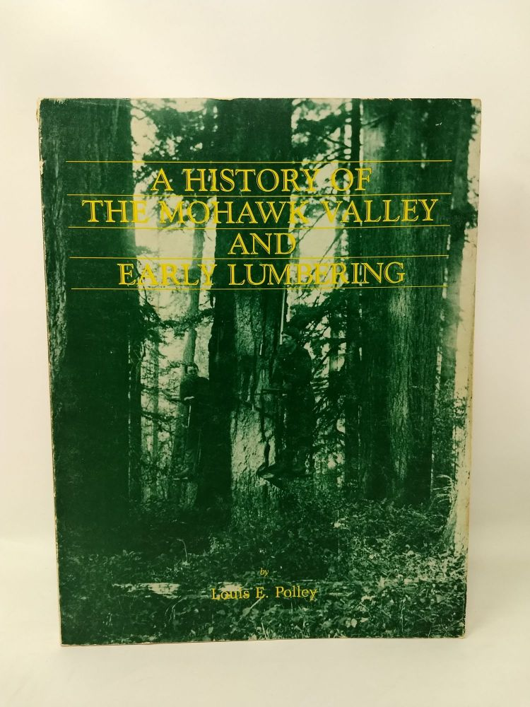 A HISTORY OF THE MOHAWK VALLEY AND EARLY LUMBERING (SIGNED). Louis E. Polley, Sue Bailey.