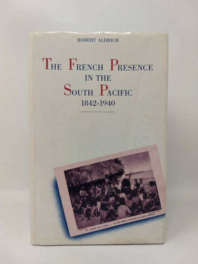 THE FRENCH PRESENCE IN THE SOUTH PACIFIC : 1842 - 1940. Robert Aldrich.