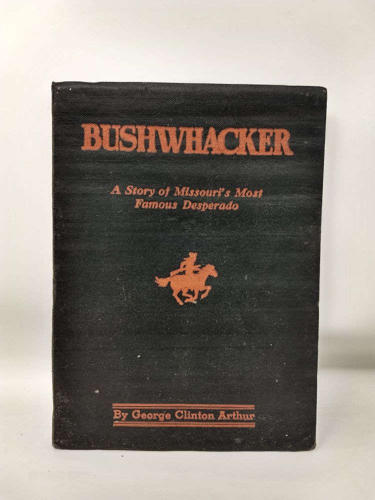 BUSHWHACKER : THE STORY OF MISSOURI'S MOST FAMOUS DESPERADO : A TRUE HISTORY OF BILL WILSON, MISSOURI'S GREATEST DESPERADO : A STORY WRITTEN IN BLOOD. George Clinton Arthur.