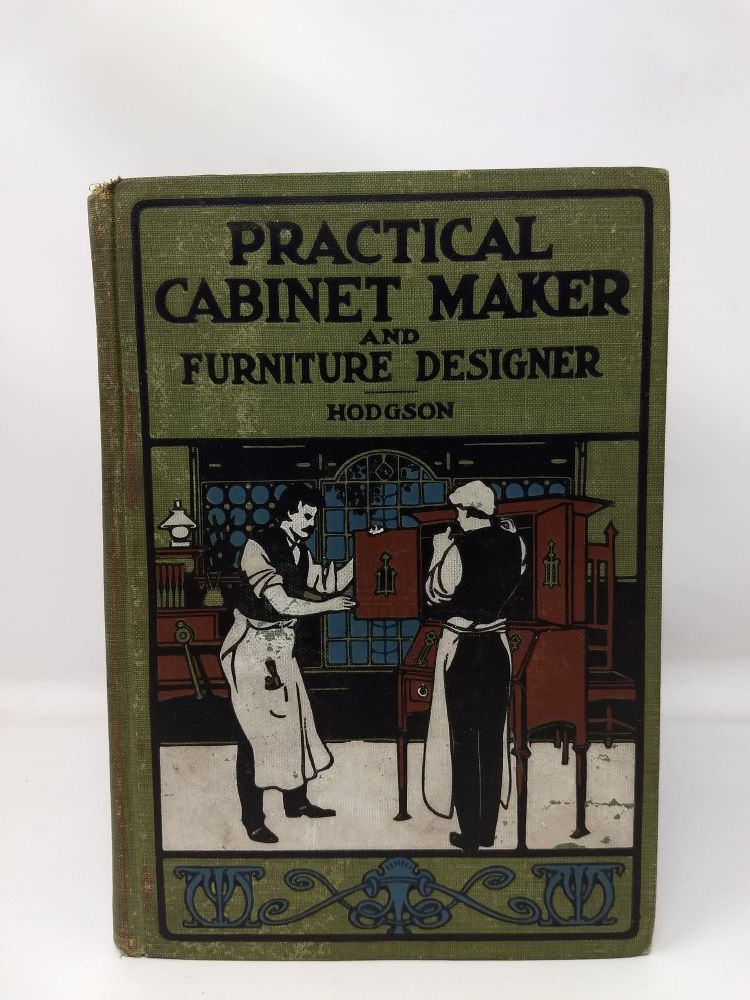 THE PRACTICAL CABINET MAKER AND FURNITURE DESIGNER'S ASSISTANT : WITH ESSAYS ON HISTORY OF FURNITURE, TASTE IN DESIGN, COLOR AND MATERIALS, WITH FULL EXPLANATION OF THE CANONS OF GOOD TASTE IN FURNITURE; Together with Many Practical Directions for Making Cabinet Work Generally, and a Number of Pieces of Furniture in Particular, along with Hundreds of Recipes for Finishing, Staining, Varnishing, Polishing and Gilding all kinds of Cabinet Work. Fred T. Hodgson.