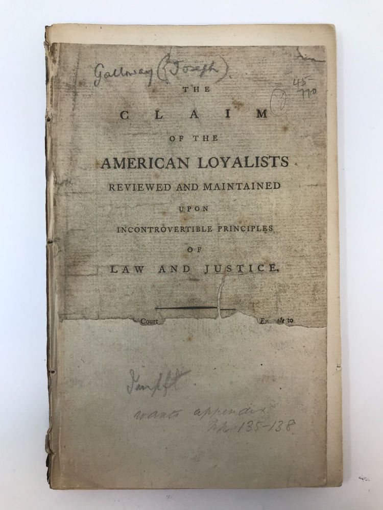 THE CLAIM OF THE AMERICAN LOYALISTS REVIEWED AND MAINTAINED UPON INCONTROVERTIBLE PRINCIPLES OF LAW AND JUSTICE. Joseph Galloway.