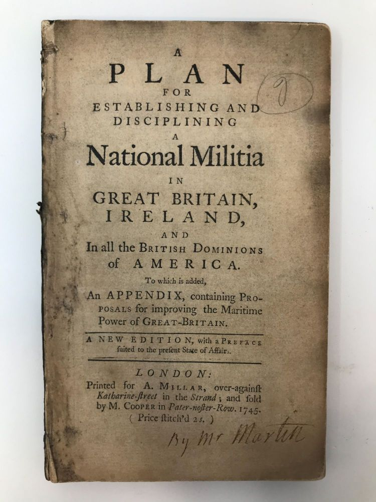 A PLAN FOR ESTABLISHING AND DISCIPLINING A NATIONAL MILITIA IN GREAT BRITAIN, IRELAND, AND IN ALL THE BRITISH DOMINIONS OF AMERICA. TO WHICH IS ADDED, AN APPENDIX, CONTAINING PROPOSALS FOR IMPROVING THE MARITIME POWER OF GREAT-BRITAIN. Samuel Martin, of Antigua.
