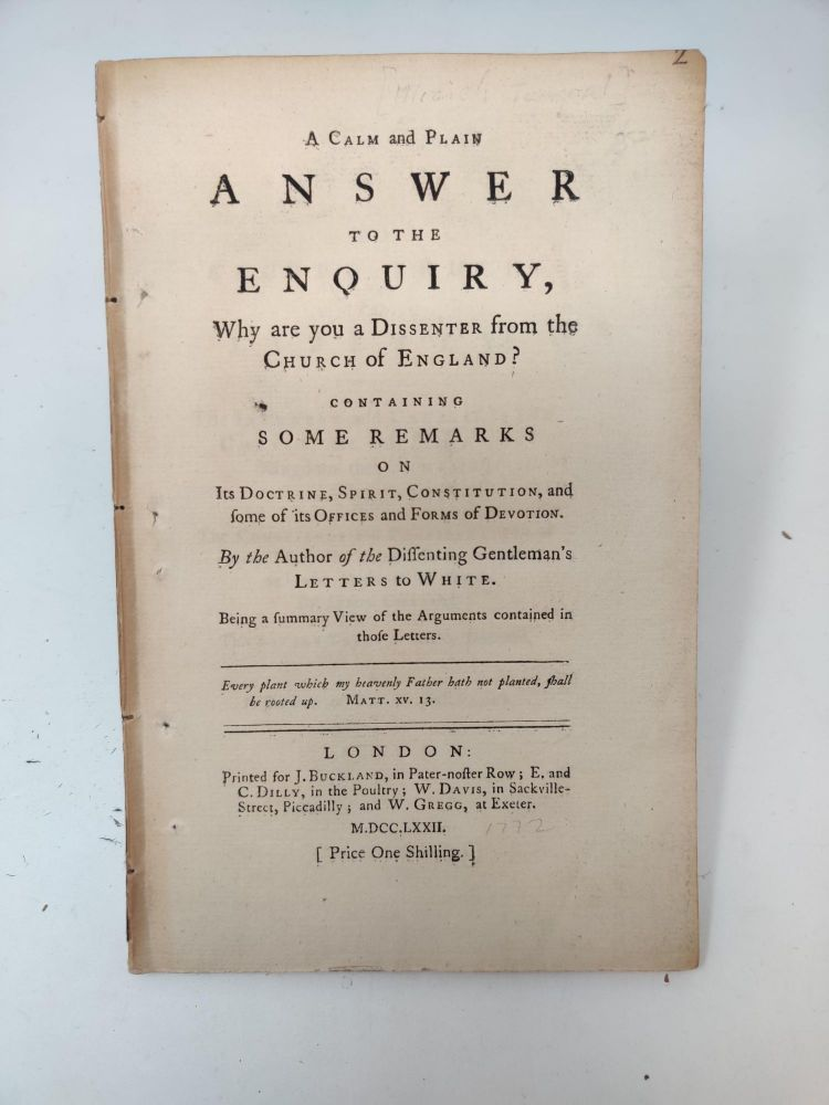 A CALM AND PLAIN ANSWER TO THE ENQUIRY, WHY ARE YOU A DISSENTER FROM THE CHURCH OF ENGLAND? CONTAINING SOME REMARKS ON ITS DOCTRINE, SPIRIT CONSTITUTION, AND SOME OF ITS OFFICES AND FORMS OF DEVOTION. BY THE AUTHOR OF THE DISSENTING GENTLEMAN'S LETTERS TO WHITE. BEING A SUMMARY VIEW OF THE ARGUMENTS CONTAINED IN THOSE LETTERS. Micaiah Towgood.