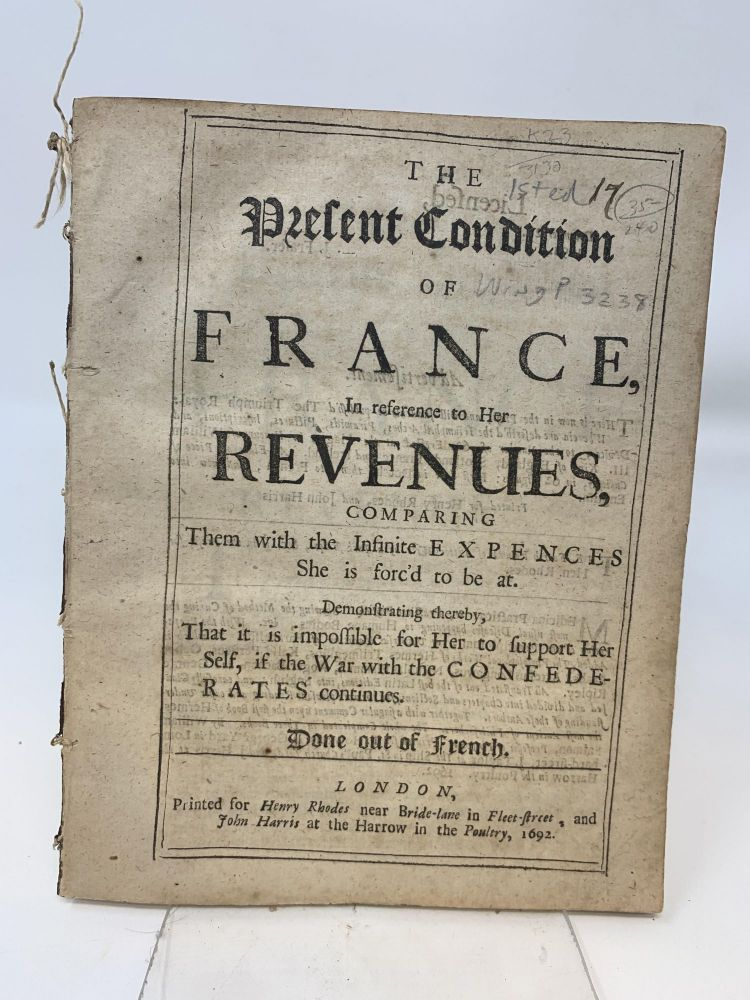 THE PRESENT CONDITION OF FRANCE, IN REFERENCE TO HER REVENUES, COMPARING THEM WITH THE INFINITE EXPENCES SHE IS FORC'D TO BE AT. DEMONSTRATING THEREBY, THAT IT IS IMPOSSIBLE FOR HER TO SUPPORT HER SELF, IF THE WAR WITH THE CONFEDERATES CONTINUES. DONE OUT OF FRENCH. Anonymous.