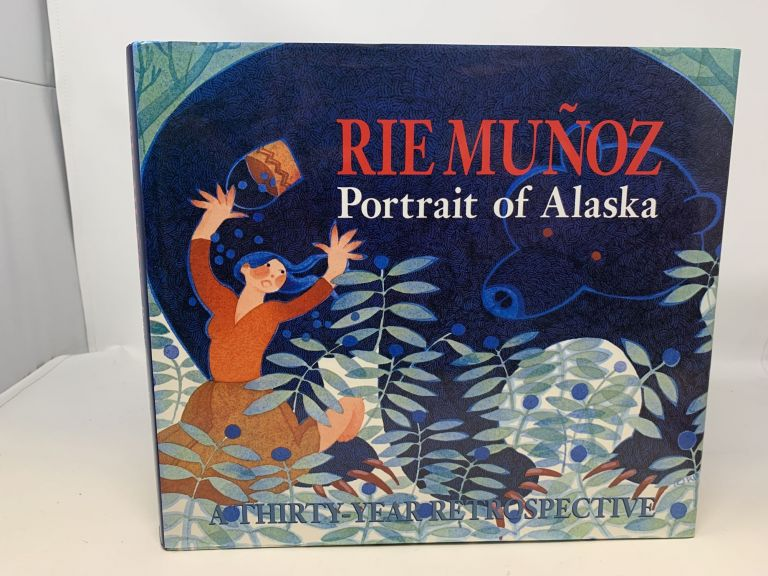 RIE MUNOZ : PORTRAIT OF ALASKA. A THIRTY-YEAR RETROSPECTIVE OF SERIGRAPHS, LITHOGRAPHS, POSTERS, REPRODUCTIONS. (SIGNED). Ria Munoz, Sarah Eppenbach.