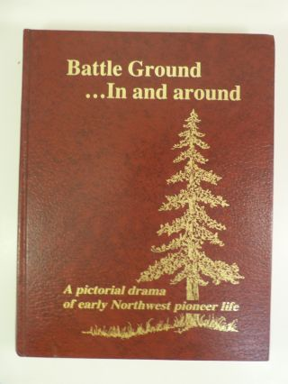 BATTLE GROUND : IN AND AROUND; A Pictorial Drama of Early Northwest Pioneer Life. Louise McKay Allworth, Bonnie J. Walden.
