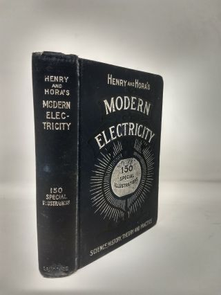 HENRY AND HORA'S MODERN ELECTRICITY : A PRACTICAL WORKING ENCYCLOPEDIA - A MANUAL OF THEORIES, PRINCIPLES AND APPLICATIONS. James Henry, Karel J. Hora.