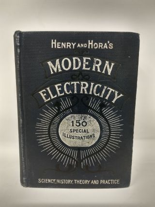 HENRY AND HORA'S MODERN ELECTRICITY : A PRACTICAL WORKING ENCYCLOPEDIA - A MANUAL OF THEORIES, PRINCIPLES AND APPLICATIONS