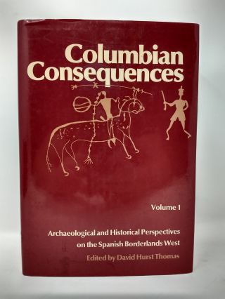COLUMBIAN CONSEQUENCES : ARCHAELOGICAL AND HISTORICAL PERSPECTIVES ON THE SPANISH BORDERLANDS WEST, VOLUME 1. David Hurst Thomas.