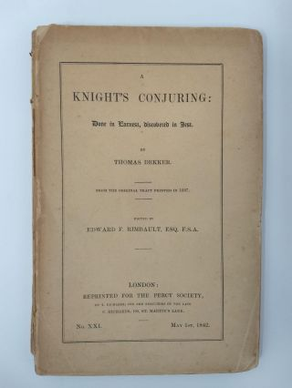 A KNIGHT'S CONJURING : DONE IN EARNEST, DISCOVERED IN JEST (No. XX1); (from the original tract printed in 1607). Thomas Dekker, Edward Francis Rimbault Esq.