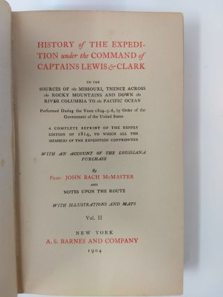 HISTORY OF THE EXPEDITION UNDER THE COMMAND OF CAPTAINS LEWIS AND CLARK : VOLUME II; To the Sources of The Missouri, thence across The Rocky Mountains and Down The River Columbia to The Pacific Ocean; Performed during the years 1804-5-6, by Order of the Government of The United States; A Complete Reprint of The Biddle Edition of 1814, to which All the Members of the Expedition Contributed; With an Account of The Louisiana Purchase