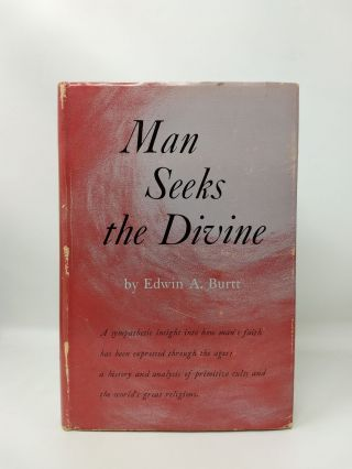 MAN SEEKS THE DIVINE : A STUDY IN THE HISTORY AND COMPARISON OF RELIGIONS. Edwin A. Burtt