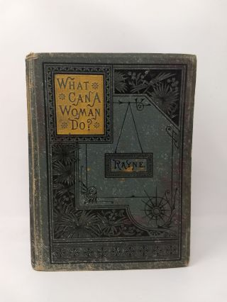 WHAT CAN A WOMAN DO ; OR HER POSITION IN THE BUSINESS AND LITERARY WORLD. M. L. Rayne.