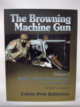 THE BROWNING MACHINE GUN. VOLUME I : RIFLE CALIBER BROWNINGS IN U.S. SERVICE . (SIGNED). Dolf...