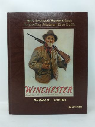 THE GREATEST HAMMERLESS REPEATING SHOTGUN EVER BUILT : THE MODEL 12 1912-1964. Dave Riffle