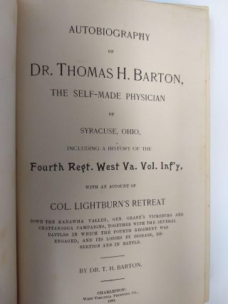 AUTOBIOGRAPHY OF DR. THOMAS H. BARTON, THE SELF-MADE PHYSICIAN OF SYRACUSE, OHIO : INCLUDING A HISTORY OF THE FOUTH REGIMENT WEST VIRGINIA VOLUNTEER INFANTRY, WITH AN ACCOUNT OF COL. LIGHTBURN'S RETREAT; Down the Kanawha Valley, Gen. Grant's Vicksburg and Chattanooga Campaigns, Together with the several battles in which the Fourth Regiment was engaged, and its loses by disease, desertion and in battle.