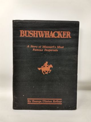 BUSHWHACKER : THE STORY OF MISSOURI'S MOST FAMOUS DESPERADO : A TRUE HISTORY OF BILL WILSON,...