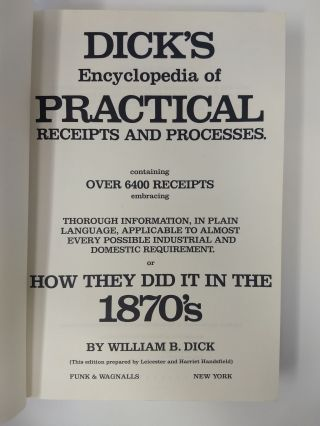 DICK'S ENCYCLOPEDIA OF PRACTICAL RECEIPTS AND PROCESSES OF HOW THEY DID IT IN THE 1870'S; CONTAINING OVER 6400 RECEIPTS EMBRACING THOROUGH INFORMATION, IN PLAIN LANGUAGE, APPLICABLE TO ALMOST EVERY POSSIBLE INDUSTRIAL AND DOMESTIC REQUIREMENT.