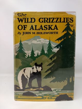 THE WILD GRIZZLIES OF ALASKA : A STORY OF THE GRIZZLY AND BIG BROWN BEARS OF ALASKA, THEIR...