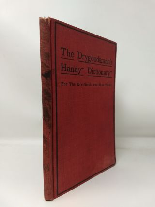 THE DRYGOODSMAN'S HANDY DICTIONARY; A book of reference containing definitions and explanations of upwards of 2200 words, terms and expressions used in dry goods and general store work and connected industries, to which is appended many useful tables and a defined list of shoe and leather trade terms. Intended for ready reference and . constant use at counter and desk