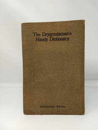 THE DRYGOODSMAN'S HANDY DICTIONARY (Subscription Edition); A book of reference containing...