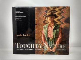 TOUGH BY NATURE: PORTRAITS OF COWGIRLS AND RANCH WOMEN OF THE AMERICAN WEST. Lynda Lanker