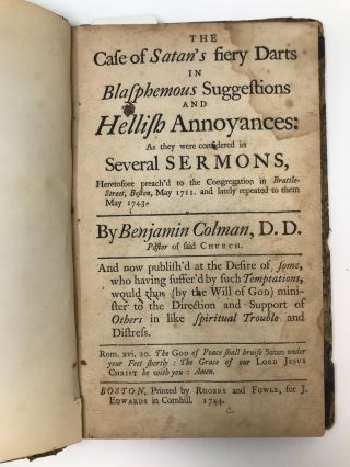 THE CASE OF SATAN'S FIERY DARTS IN BLASPHEMOUS SUGGESTIONS AND HELLISH ANNOYANCES: AS THEY WERE CONSIDERED IN SEVERAL SERMONS, HERETOFORE PREACH-D TO THE CONGREGATION IN BRATTLE-STREET, BOSTON, MAY 1711. AND LATELY REPEATED TO THEM MAY 1743. BY BENJAMIN COLMAN, D.D. 1743. PASTOR OF SAID CHURCH. AND NOW PUBLISHED AT THE DESIRE OF SOME, WHO HAVING SUFFER'D BY SUCH TEMPTATIONS, WOULD THUS (BY THE WILL OF GOD) MINISTER TO THE DIRECTION AND SUPPORT OF OTHERS IN LIKE SPIRITUAL TROUBLE AND DISTRESS