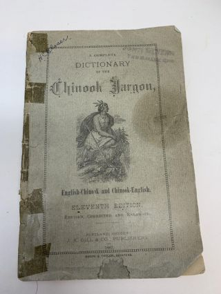 DICTIONARY OF THE CHINOOK JARGON WITH EXAMPLES OF USE IN CONVERSATION; A COMPLETE DICTIONARY OF...